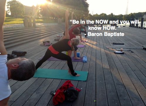 Be in the NOW and you will know HOW. - Baron Baptiste.  Providence Power Yoga - Sunrise Yoga at India Point Park