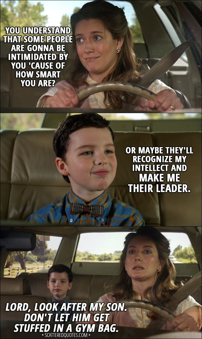 Quote from Young Sheldon 1x01 │  Mary Cooper: You understand that some people are gonna be intimidated by you 'cause of how smart you are? Sheldon Cooper: Or maybe they'll recognize my intellect and make me their leader. Mary Cooper (mumbling to herself): Lord, look after my son. Don't let him get stuffed in a gym bag.