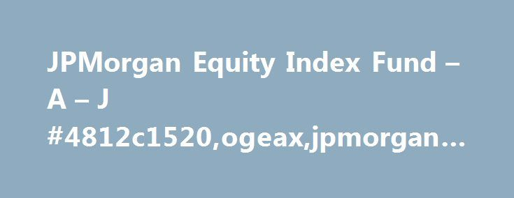 JPMorgan Equity Index Fund – A – J #4812c1520,ogeax,jpmorgan #equity #index #fund, #a http://kentucky.remmont.com/jpmorgan-equity-index-fund-a-j-4812c1520ogeaxjpmorgan-equity-index-fund-a/  # Designed To Approach Performance Fees and Minimums Portfolio Management and Commentary Documents Disclaimer 1 Please refer to the prospectus for additional information about cut-off times. Total return assumes reinvestment of income. The Fund's adviser and/or its affiliates have contractually agreed to…