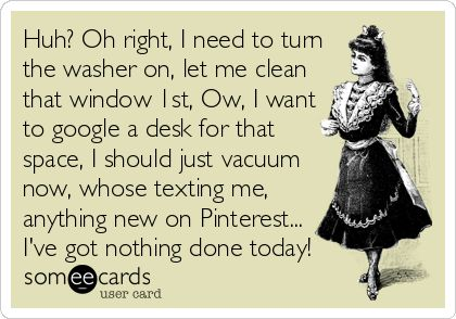 Huh? Oh right, I need to turn the washer on, let me clean that window 1st, Ow, I want to google a desk for that space, I should just vacuum%3. | Cry For Help Ecard | someecards.com