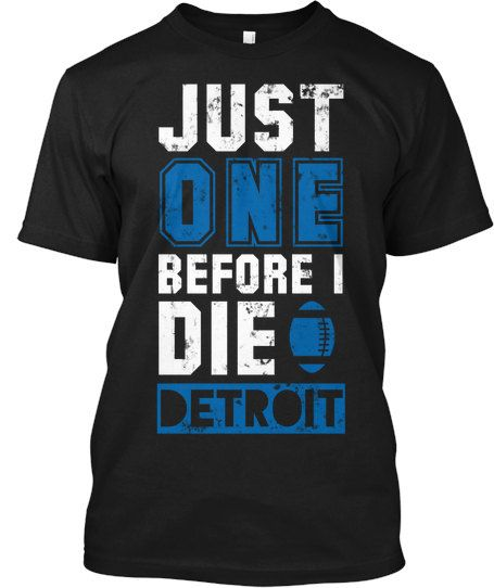 Detroit Lions – Just One Before I Die. For sale here:http://urbanteeonline.com/product/detroit-lions-just-one-before-i-die/ Only $19.99 and free shipping.