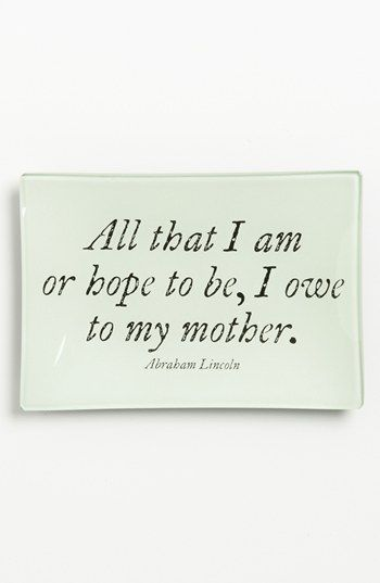 """All that I am or hope to be, I owe to my mother."" Abraham Lincoln"