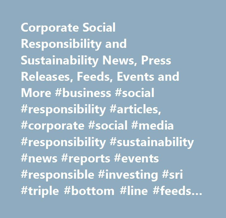 Corporate Social Responsibility and Sustainability News, Press Releases, Feeds, Events and More #business #social #responsibility #articles, #corporate #social #media #responsibility #sustainability #news #reports #events #responsible #investing #sri #triple #bottom #line #feeds #information #csrwire #citizenship #initiatives #global #audience #media #csr #3bl…