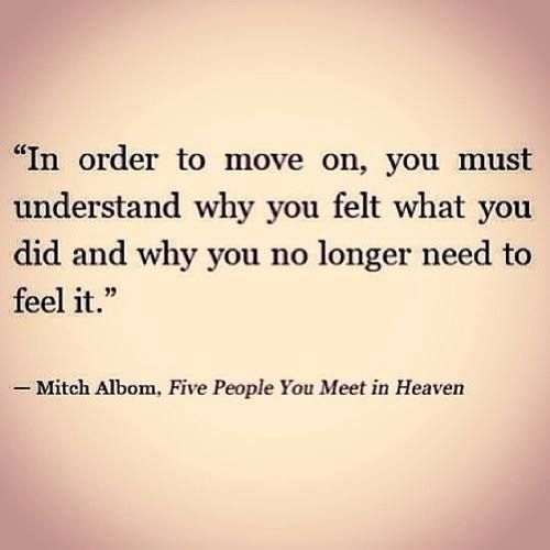 """"""" In order to move on , you must understand why you felt what you did and why you no longer need to feel it .""""  - Mitch Albom"""