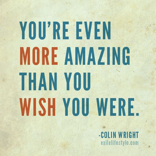 You Re Amazing: You're Even More Amazing Than You Wish You Were. #Quote By