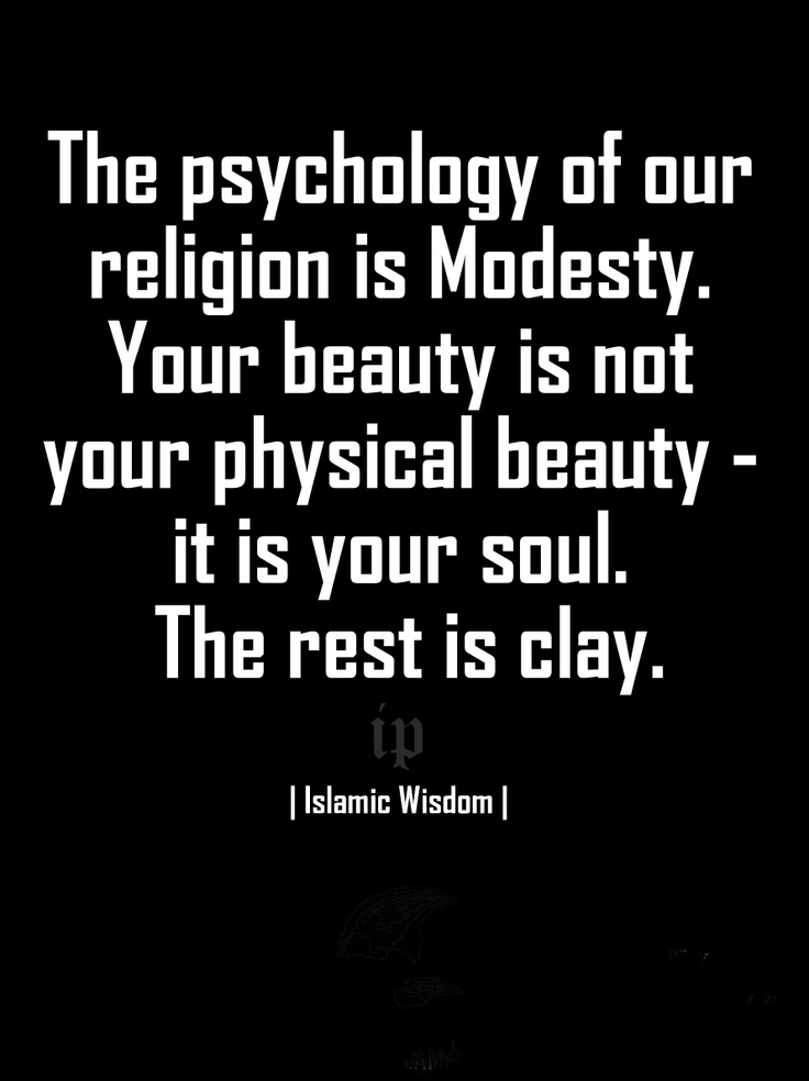 ''The psychology of our religion is Modesty. Your beauty is not your physical beauty - it is your soul. The rest is clay.'' |Islamic Wisdom|