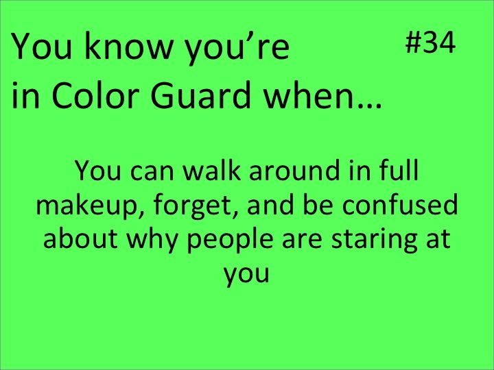 #34 You know you're in Color Guard when... You can walk around in full makeup, forget, and be confused about why people are staring at you...