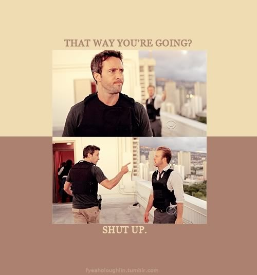 Danno: Where are you going?  Steve: We are going to Roland's house, okay? These guys are thieves. I want to know what they were after.  Danno: That way, you're going? Steve: Shut up. Hawaii Five-O