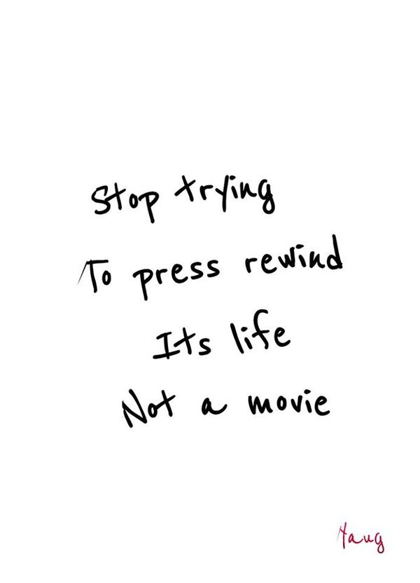Stop triying to press rewind. It's life, not a movie