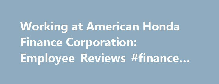 Working at American Honda Finance Corporation: Employee Reviews #finance #course http://finances.remmont.com/working-at-american-honda-finance-corporation-employee-reviews-finance-course/  #american honda finance # American Honda Finance Corporation Employee Reviews in United States A good place to have a career for one with little to no ambition Branch Coordinator (Former Employee) Irving, TX May 21, 2015 AHFC is highly micro-managed, and is extremely fiscally conservative. It is a good…