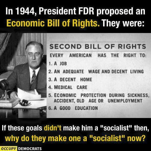 In 1944, President FDR proposed an Economic Bill of Rights. They were that every American has the right to a job, an adequate wage and decent living, a decent home, medical care, economic protection during sickness, accident, old age or unemployment, and a good education. If these goals didn't make him a 'socialist' then, why do they make anyone a 'socialist' now? We expected all that, the American dream, from our government. FDR is the reason we have term limits on the Presidency!