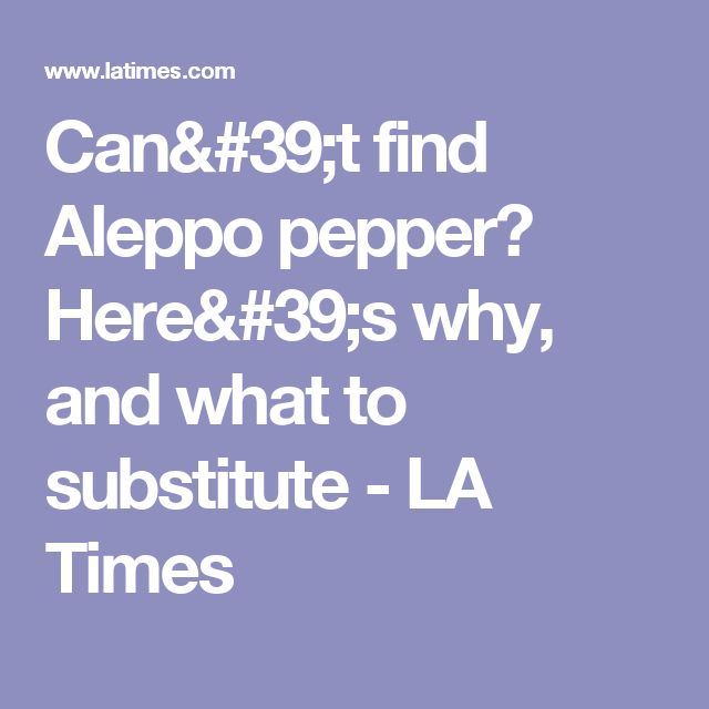 Can't find Aleppo pepper? Here's why, and what to substitute - LA Times