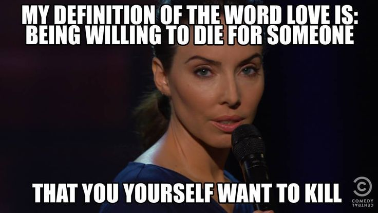 """My definition of the word love is: being willing to die for someone...that you yourself want to kill.""- Whitney Cummings"