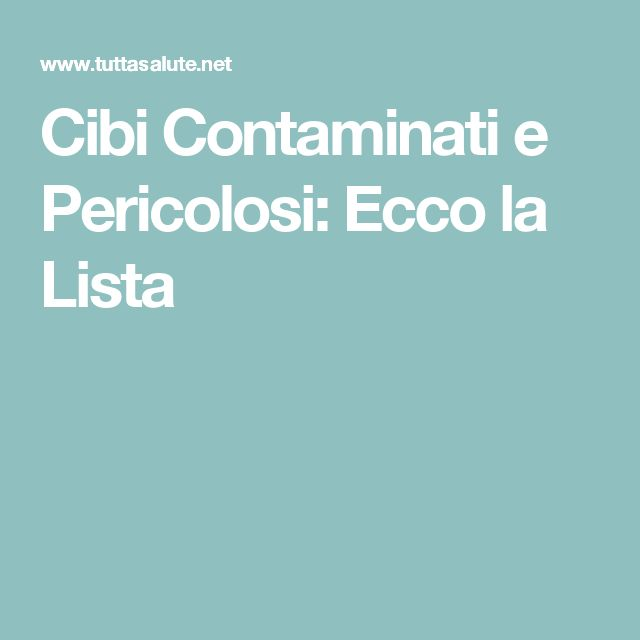 Cibi Contaminati e Pericolosi: Ecco la Lista