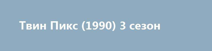 Твин Пикс (1990) 3 сезон http://kinoonline.org/serialy/272-tvin-piks-1990.html