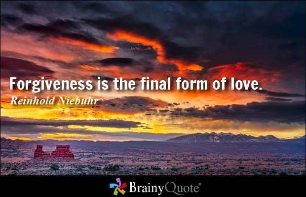 Forgiveness is the final form of love. - Reinhold Niebuhr     ..So don't forget to love yourself :)