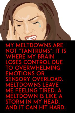 My meltdowns are not tantrums It is where my brain loses control due to overwhelming emotions or sensory overload mELTDOWNS LEAVE ME FEELING TIRED a mELTDOWN IS LIKE A STORM IN MY HEAD AND IT CAN HIT HARD