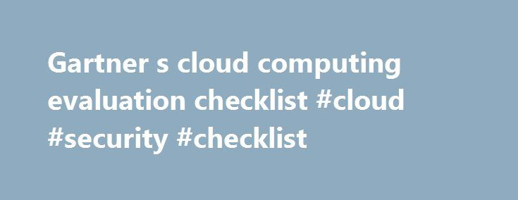 Gartner s cloud computing evaluation checklist #cloud #security #checklist http://sierra-leone.nef2.com/gartner-s-cloud-computing-evaluation-checklist-cloud-security-checklist/  # Gartner's cloud computing evaluation checklist Cloud computing evaluation checklist item 2: There should be transparent communication when it comes to the business continuity and disaster recovery plan. As part of your cloud computing evaluation exercise, begin with how the service provider defines these terms and…
