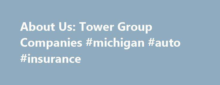 About Us: Tower Group Companies #michigan #auto #insurance http://insurances.nef2.com/about-us-tower-group-companies-michigan-auto-insurance/  #tower insurance # Tower Group Companies Company Overview Tower Group Companies is a provider of diversified niche-oriented property and casualty insurance products and services. We operate through various insurance companies and related subsidiaries. Tower Group International, Ltd. our holding company, is listed on the NASDAQ Global Select Market…