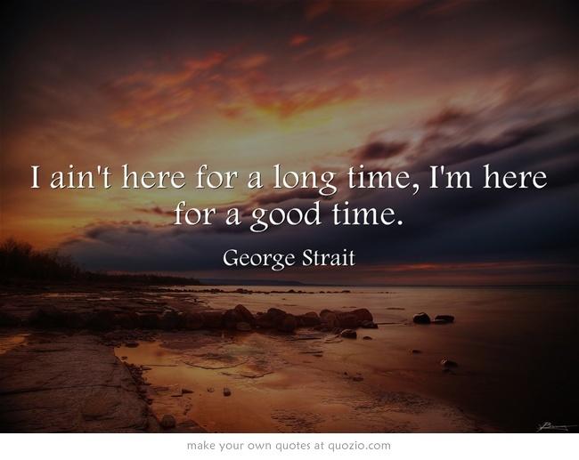 """I ain't here for a long time, I'm here for a good time."" - George Strait"