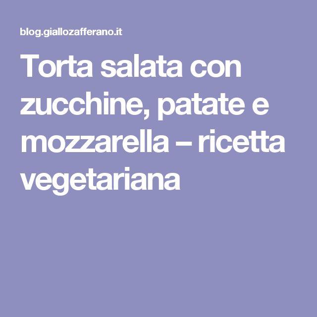 Torta salata con zucchine, patate e mozzarella – ricetta vegetariana