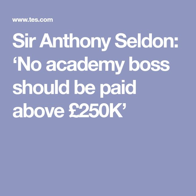 Sir Anthony Seldon: 'No academy boss should be paid above £250K'