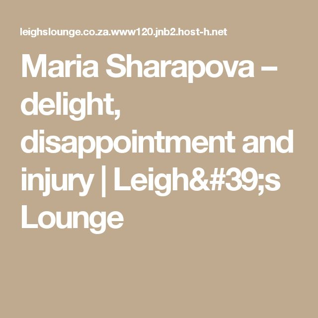 Maria Sharapova – delight, disappointment and injury | Leigh's Lounge
