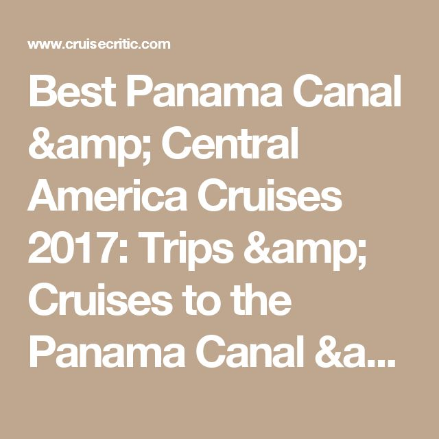 Best Panama Canal & Central America Cruises 2017: Trips & Cruises to the Panama Canal & Central America