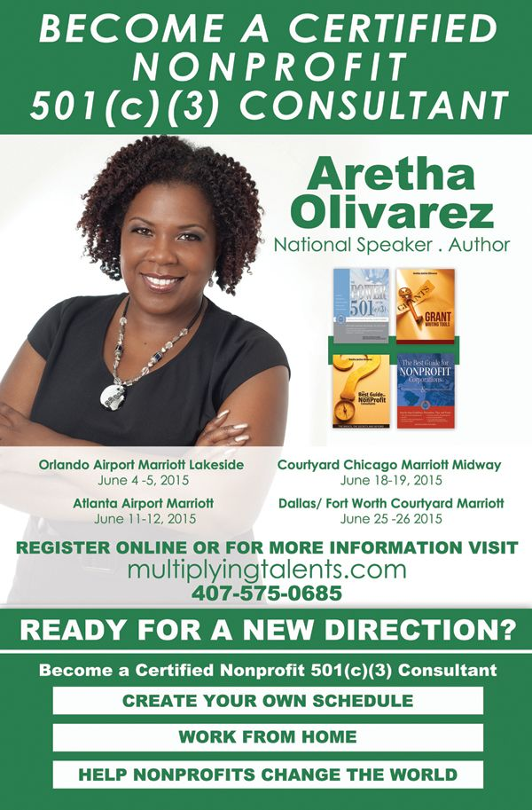 Ready For a New Direction? Become a Certified Nonprofitt 501(c)(3) Consultant with Aretha Olivarez! Orlando Airport Marriott Lakeside on June 4-5, 2015 ~ Atlanta Airport Marriott on June 11-12, 2015 ~ Courtyard Chicago Marriott Midway on June 18-19, 2015 ~ Dallas/Fort Worth Courtyard Marriott on June 25-26, 2015.  To Register Online or For More Information: 407.575.0685 www.MultiplyingTalents.com