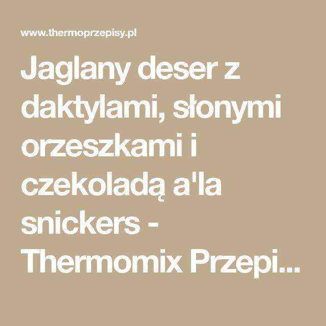 Jaglany deser z daktylami, słonymi orzeszkami i czekoladą a'la snickers - Thermomix Przepisy