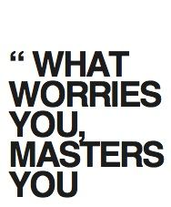 what worries you masters you