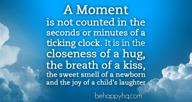 Live in the Moment - a moment is not counted in the seconds or minutes of a ticking clock. It is the closeness of a hug, the breath of a kiss, the sweet smell of a newborn and the joy of a child's laughter