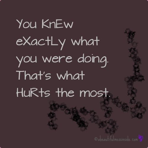 You knew exactly what you were doing and that   Is what hurt the most. heartbreak