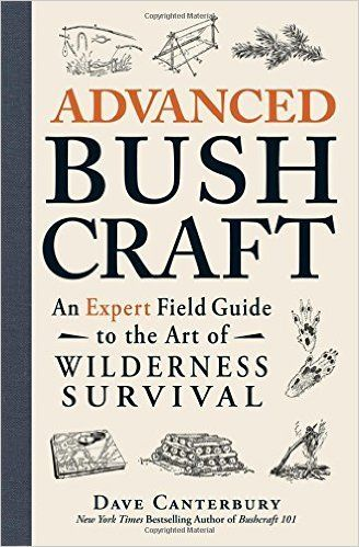 Advanced Bushcraft: An Expert Field Guide to the Art of Wilderness Survival: Dave Canterbury: 9781440587962: Amazon.com: Books