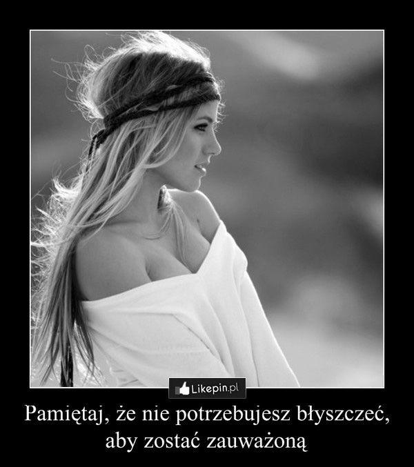 Pamiętaj, że nie potrzebujesz błyszczeć…