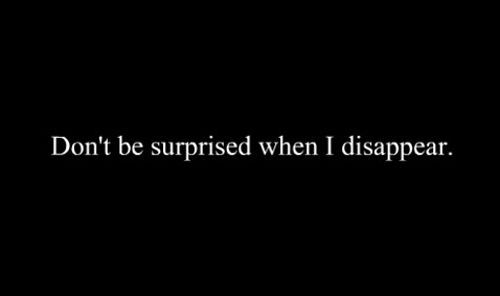 I've always told people this. So I don't know why people were so surprised when I did disappear. I did I once I can do it again.