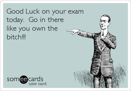 Good+Luck+on+your+exam+today.+Go+in+there+like+you+own+the+bitch!!!
