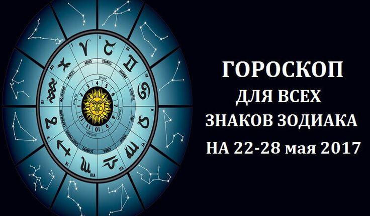 Гороскоп для всех знаков зодиака на неделю с 22 по 28 мая 2017 года