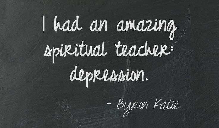 I had an amazing spiritual teacher: depression. Byron Katie =================================  This quote courtesy of @Pinstamatic (http://pinstamatic.com)