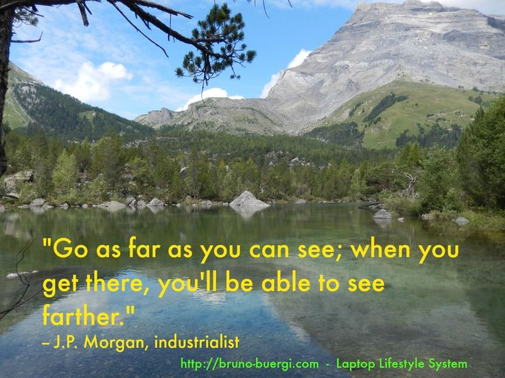 Go as far as you can see; when you get there, you'll be able to see farther. J.P. Morgan