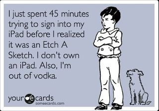 LOL too funny. Incidents like this are why I quit drinking. Damn Etch a Sketch masquerading as an iPad!