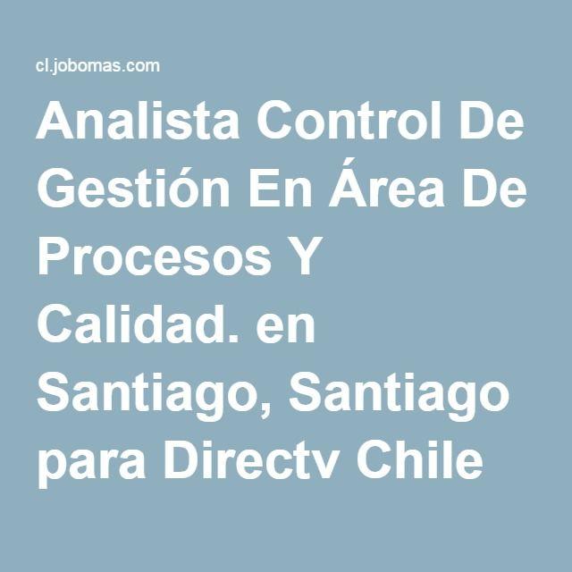 Analista Control De Gestión En Área De Procesos Y Calidad. en Santiago, Santiago para Directv Chile Televisión en Santiago - 66553959 | Jobomas Empleos en Chile Bolsa de Trabajo de Santiago - Chile