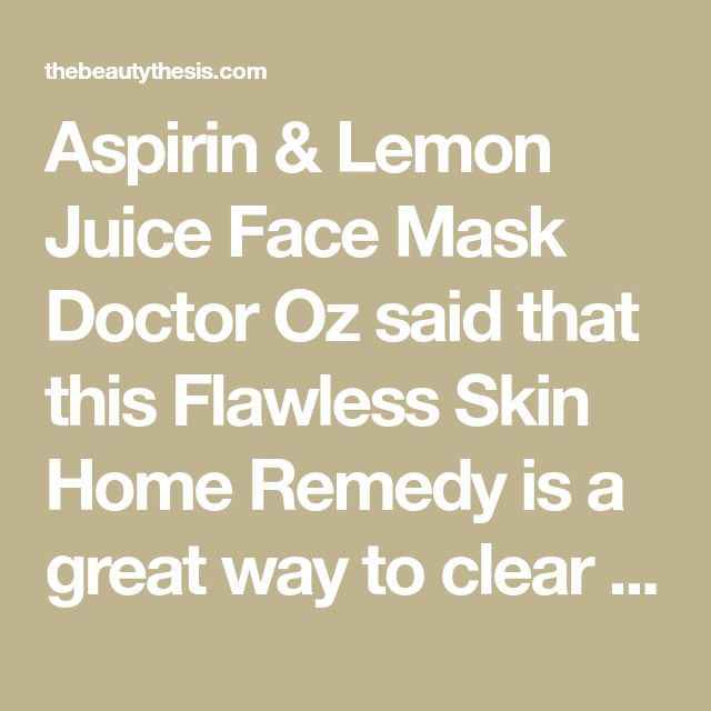 Aspirin & Lemon Juice Face Mask Doctor Oz said that this Flawless Skin Home Remedy is a great way to clear your complexion. The aspirin has salicylic acid which helps to remove acne and lemon juice has vitamin C, bleaching skin. Baking soda neutralizes the aspirin. 1. Mash 6-12 non-coated aspirins combine w/ freshly squeeze lemon juice. 2. Disolve aspirin until it turns into a paste. 3. Apply to skin and leave for 10 min. 4. Remove mask by dipping cotton in baking soda and water. - T...