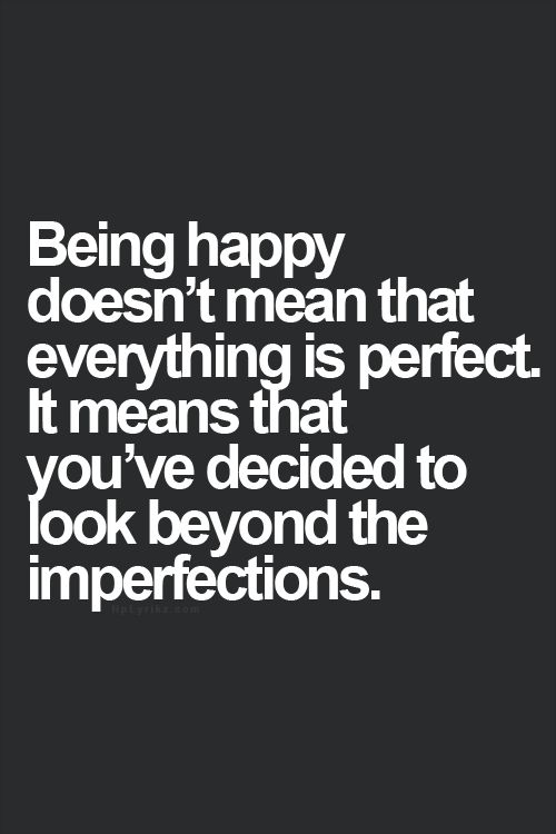 Being happy doesn't mean that everything is perfect. It means that you've decided to look beyond imperfections.