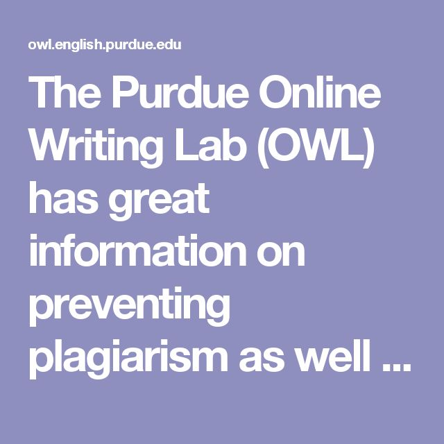 Plagiarism--The Purdue Online Writing Lab (OWL) has great information on preventing plagiarism as well as information on how to properly cite a source.