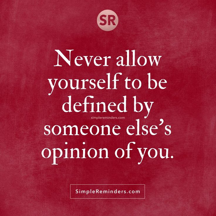 Never allow yourself to be defined by someone else's opinion of you.