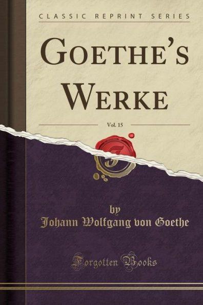 Goethe's Werke, Vol. 15 (Classic Reprint)
