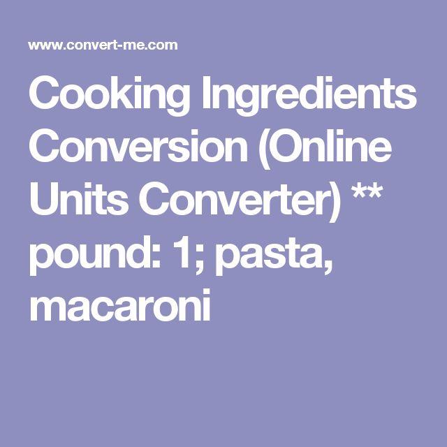 Cooking Ingredients Conversion (Online Units Converter) ** pound: 1; pasta, macaroni