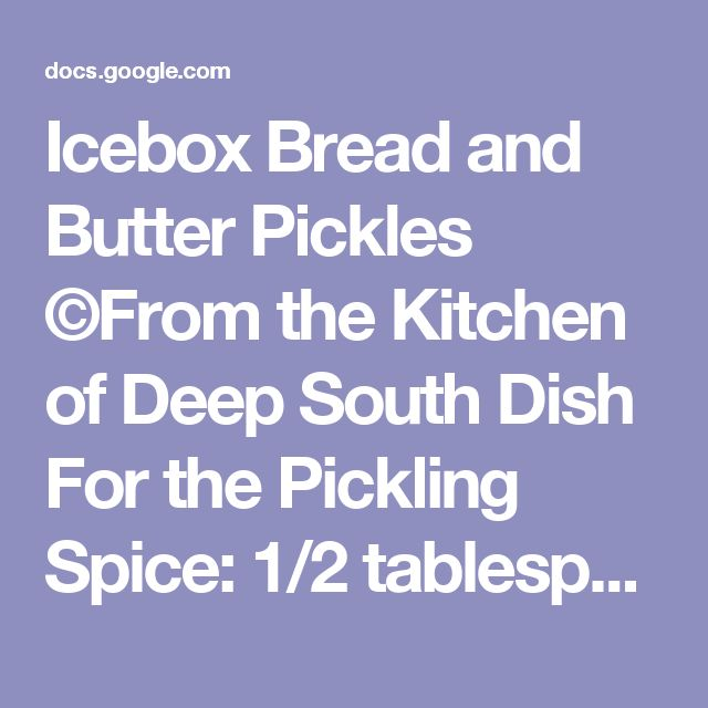 Icebox Bread and Butter Pickles ©From the Kitchen ofDeep South Dish For the Pickling Spice: 1/2 tablespoon of whole mustard seed 2-1/2 teaspoons whole allspice 1/2 teaspoon of ground coriander seeds 1/2 teaspoon of celery seed 1/4 teaspoon ground cloves 1/2 teaspoon turmeric 1/2 teaspoon ground ginger 1/2 teaspoon of peppercorns 1 large bay leaf, crushed For the Pickles: 2-1/2 pounds pickling cucumbers (4 to 6 inch) 3 tablespoons pickling salt 1 extra large Vidalia onion, thinly sliced…