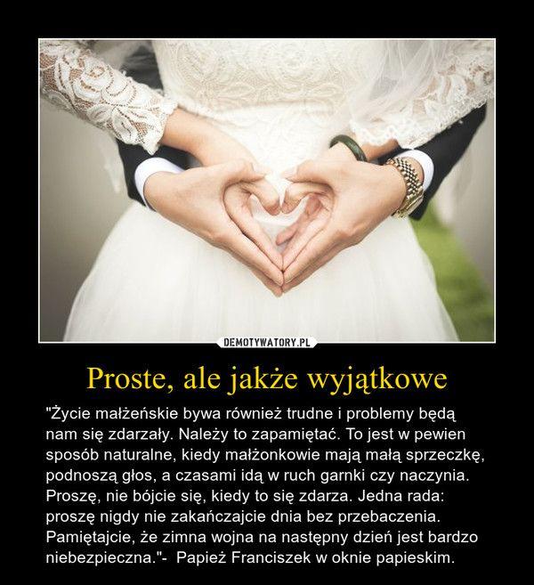 """Proste, ale jakże wyjątkowe – """"Życie małżeńskie bywa również trudne i problemy będą nam się zdarzały. Należy to zapamiętać. To jest w pewien sposób naturalne, kiedy małżonkowie mają małą sprzeczkę, podnoszą głos, a czasami idą w ruch garnki czy naczynia. Proszę, nie bójcie się, kiedy to się zdarza. Jedna rada: proszę nigdy nie zakańczajcie dnia bez przebaczenia. Pamiętajcie, że zimna wojna na następny dzień jest bardzo niebezpieczna.""""-  Papież Franciszek w oknie papieskim."""